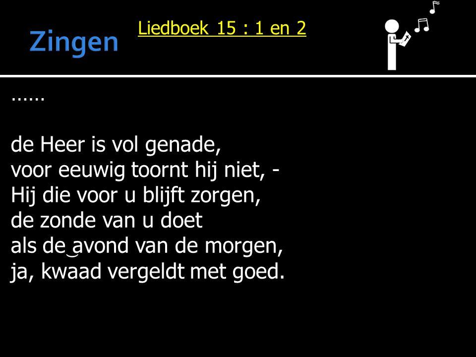 Liedboek 15 : 1 en 2 …… de Heer is vol genade, voor eeuwig toornt hij niet, - Hij die voor u blijft zorgen, de zonde van u doet als de avond van de mo