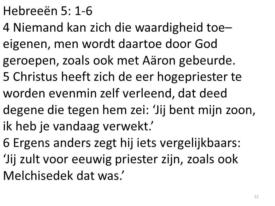 Hebreeën 5: 1-6 4 Niemand kan zich die waardigheid toe– eigenen, men wordt daartoe door God geroepen, zoals ook met Aäron gebeurde. 5 Christus heeft z