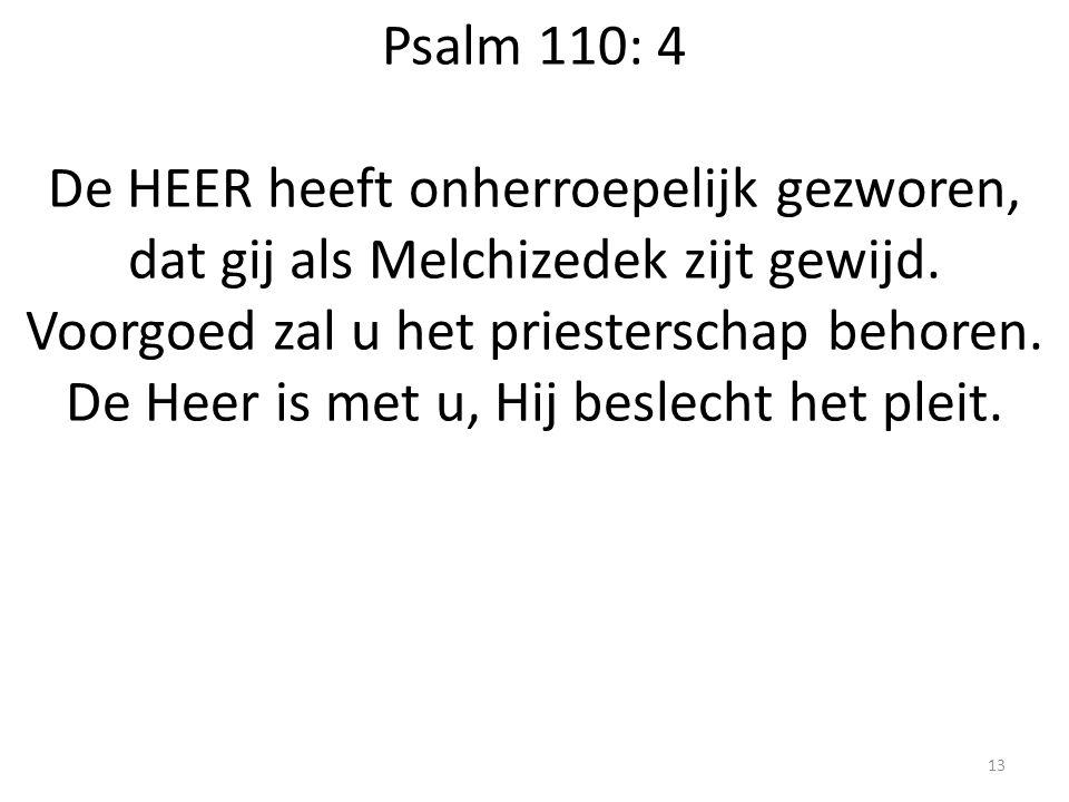 Psalm 110: 4 De HEER heeft onherroepelijk gezworen, dat gij als Melchizedek zijt gewijd. Voorgoed zal u het priesterschap behoren. De Heer is met u, H