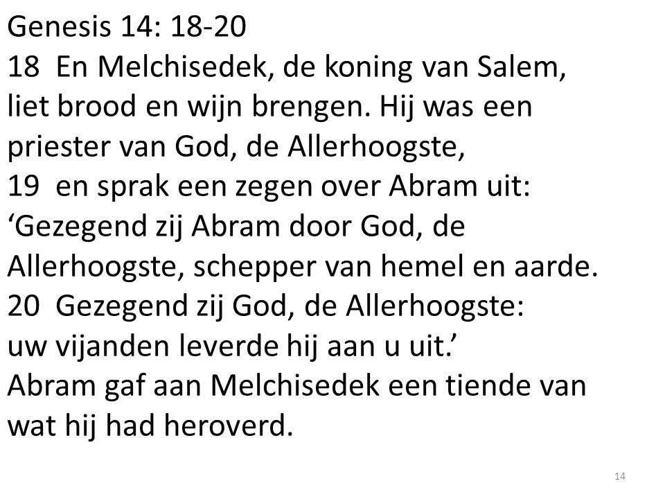 Genesis 14: 18-20 18 En Melchisedek, de koning van Salem, liet brood en wijn brengen. Hij was een priester van God, de Allerhoogste, 19 en sprak een z