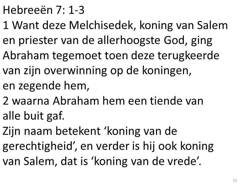Hebreeën 7: 1-3 1 Want deze Melchisedek, koning van Salem en priester van de allerhoogste God, ging Abraham tegemoet toen deze terugkeerde van zijn ov
