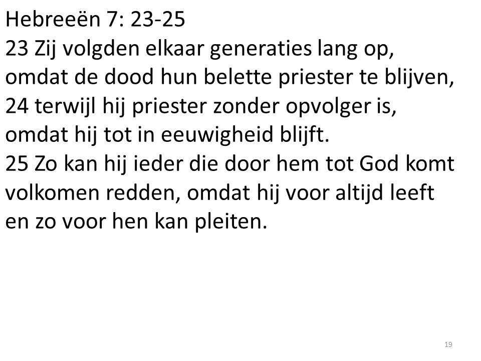Hebreeën 7: 23-25 23 Zij volgden elkaar generaties lang op, omdat de dood hun belette priester te blijven, 24 terwijl hij priester zonder opvolger is,