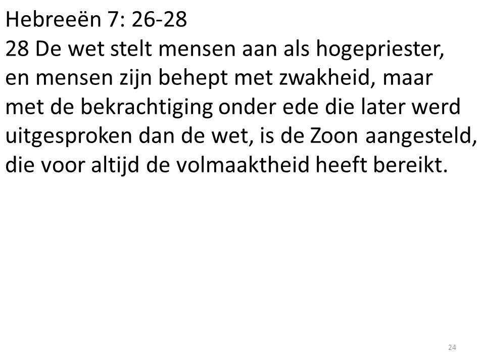 Hebreeën 7: 26-28 28 De wet stelt mensen aan als hogepriester, en mensen zijn behept met zwakheid, maar met de bekrachtiging onder ede die later werd
