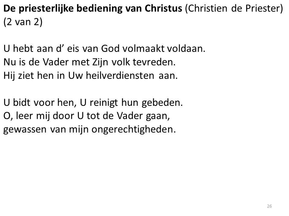 De priesterlijke bediening van Christus (Christien de Priester) (2 van 2) U hebt aan d' eis van God volmaakt voldaan. Nu is de Vader met Zijn volk tev