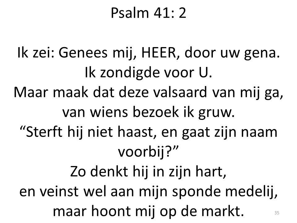 """Psalm 41: 2 Ik zei: Genees mij, HEER, door uw gena. Ik zondigde voor U. Maar maak dat deze valsaard van mij ga, van wiens bezoek ik gruw. """"Sterft hij"""