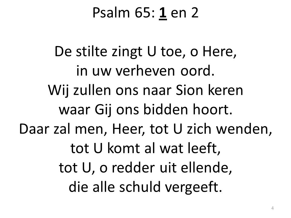 Psalm 65: 1 en 2 De stilte zingt U toe, o Here, in uw verheven oord. Wij zullen ons naar Sion keren waar Gij ons bidden hoort. Daar zal men, Heer, tot