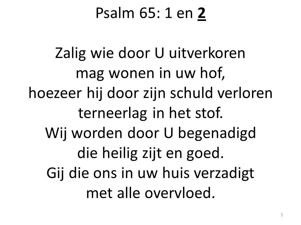Psalm 65: 1 en 2 Zalig wie door U uitverkoren mag wonen in uw hof, hoezeer hij door zijn schuld verloren terneerlag in het stof. Wij worden door U beg