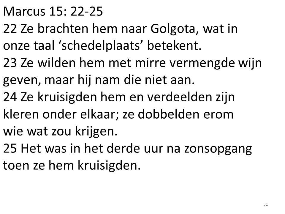 Marcus 15: 22-25 22 Ze brachten hem naar Golgota, wat in onze taal 'schedelplaats' betekent. 23 Ze wilden hem met mirre vermengde wijn geven, maar hij