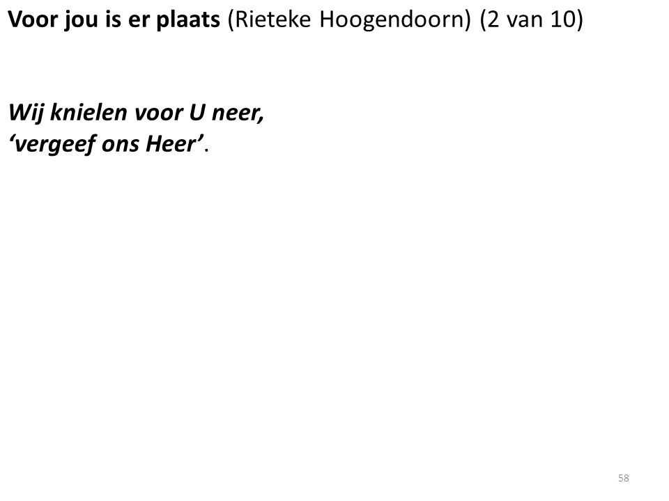 Voor jou is er plaats (Rieteke Hoogendoorn) (2 van 10) Wij knielen voor U neer, 'vergeef ons Heer'. 58