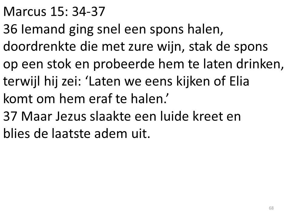 Marcus 15: 34-37 36 Iemand ging snel een spons halen, doordrenkte die met zure wijn, stak de spons op een stok en probeerde hem te laten drinken, terw