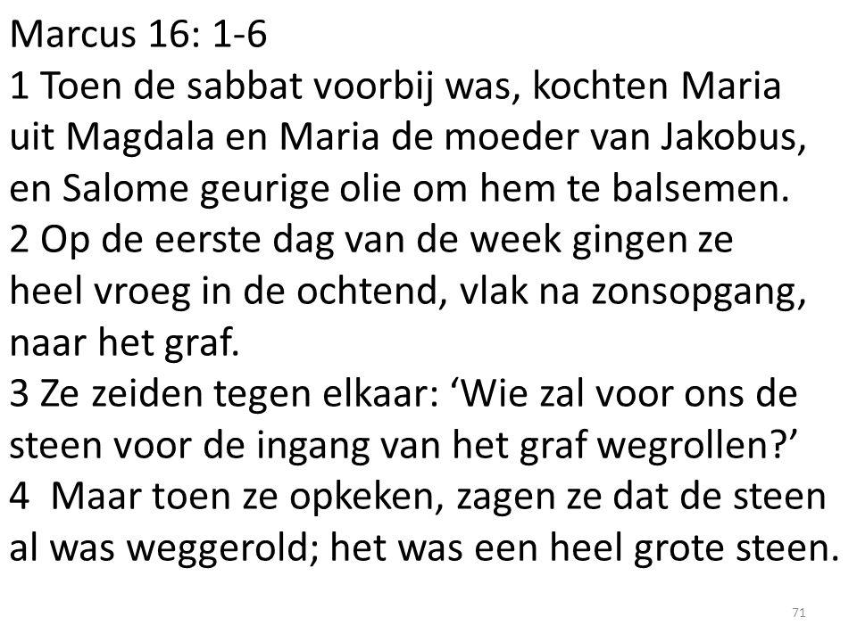Marcus 16: 1-6 1 Toen de sabbat voorbij was, kochten Maria uit Magdala en Maria de moeder van Jakobus, en Salome geurige olie om hem te balsemen. 2 Op