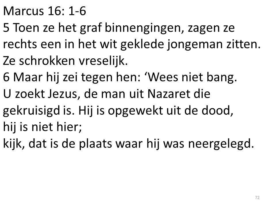 Marcus 16: 1-6 5 Toen ze het graf binnengingen, zagen ze rechts een in het wit geklede jongeman zitten. Ze schrokken vreselijk. 6 Maar hij zei tegen h