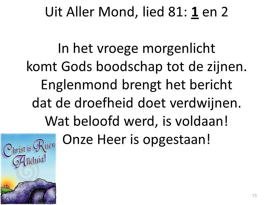 Uit Aller Mond, lied 81: 1 en 2 In het vroege morgenlicht komt Gods boodschap tot de zijnen. Englenmond brengt het bericht dat de droefheid doet verdw