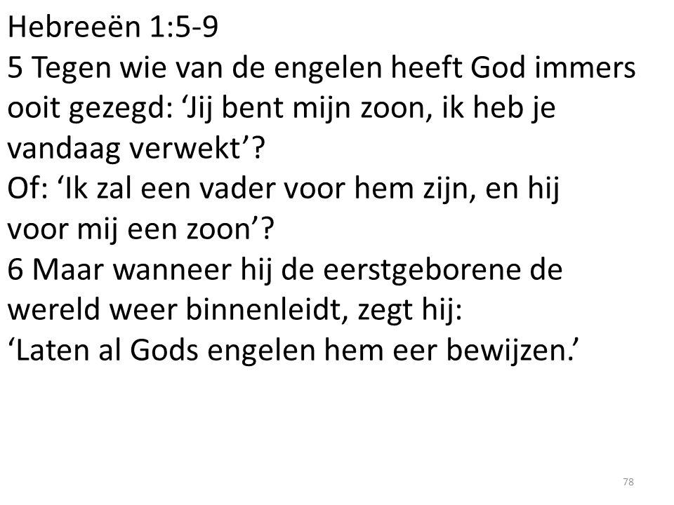 Hebreeën 1:5-9 5 Tegen wie van de engelen heeft God immers ooit gezegd: 'Jij bent mijn zoon, ik heb je vandaag verwekt'? Of: 'Ik zal een vader voor he