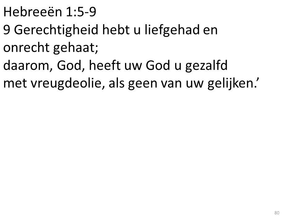 Hebreeën 1:5-9 9 Gerechtigheid hebt u liefgehad en onrecht gehaat; daarom, God, heeft uw God u gezalfd met vreugdeolie, als geen van uw gelijken.' 80