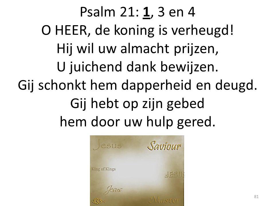 Psalm 21: 1, 3 en 4 O HEER, de koning is verheugd! Hij wil uw almacht prijzen, U juichend dank bewijzen. Gij schonkt hem dapperheid en deugd. Gij hebt