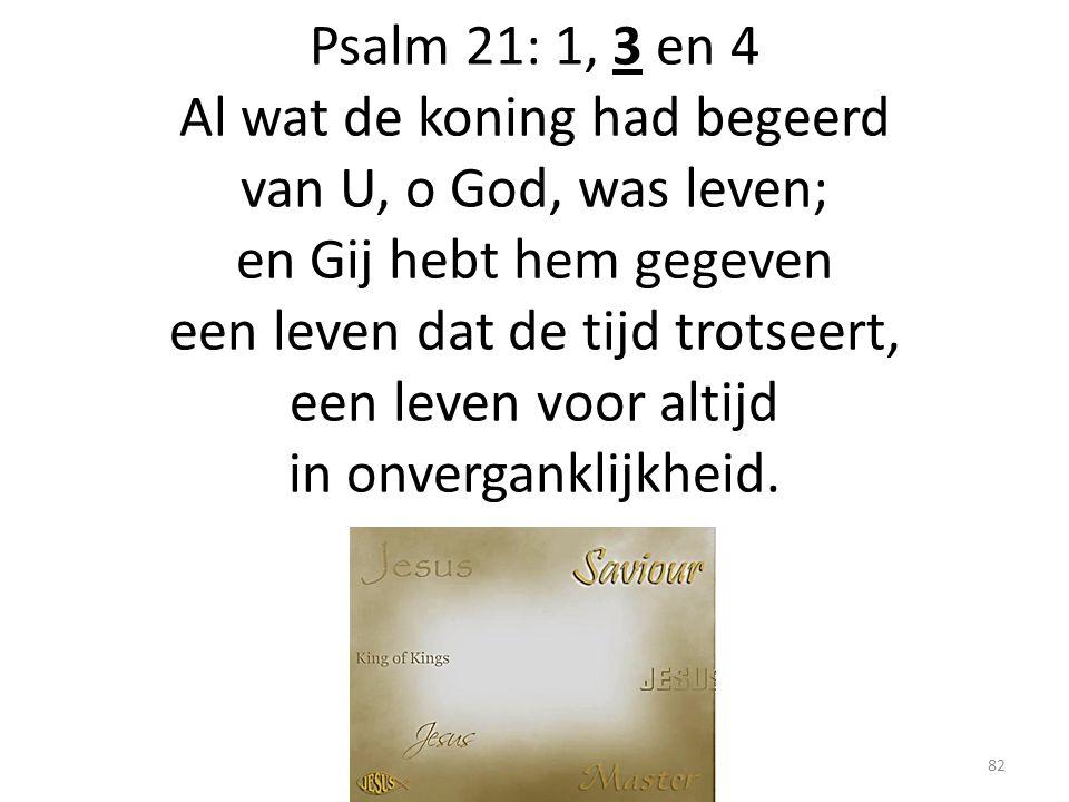 Psalm 21: 1, 3 en 4 Al wat de koning had begeerd van U, o God, was leven; en Gij hebt hem gegeven een leven dat de tijd trotseert, een leven voor alti