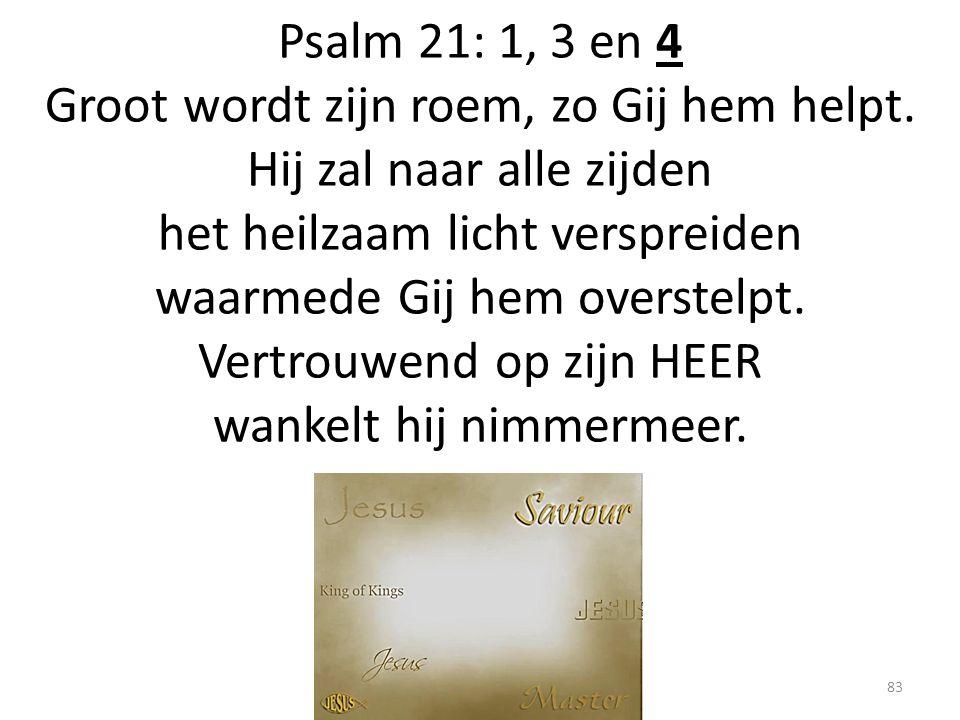 Psalm 21: 1, 3 en 4 Groot wordt zijn roem, zo Gij hem helpt. Hij zal naar alle zijden het heilzaam licht verspreiden waarmede Gij hem overstelpt. Vert