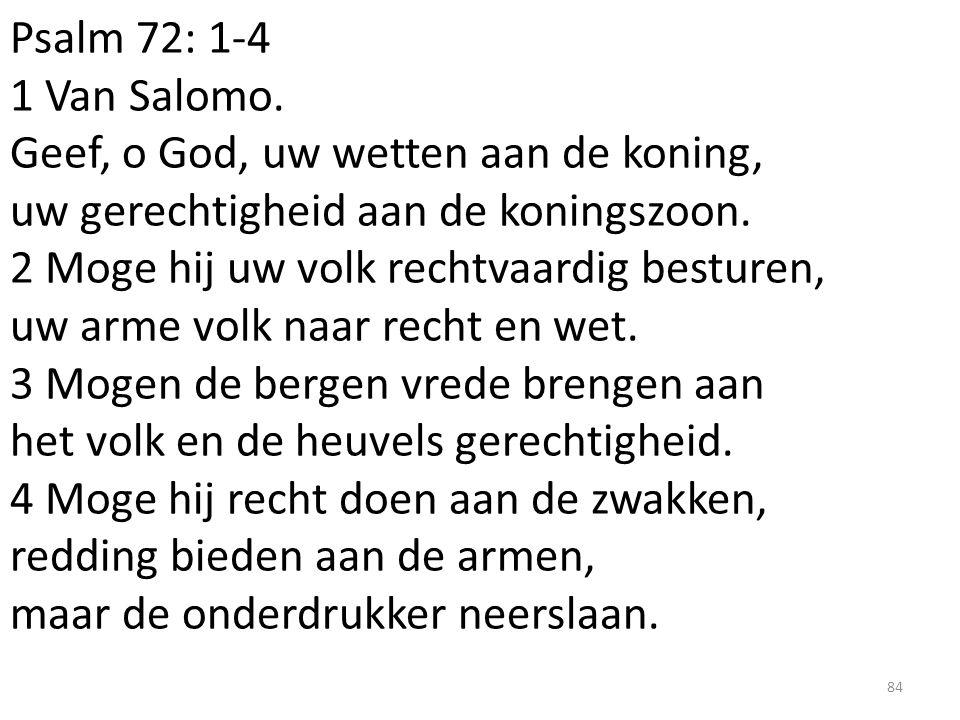 Psalm 72: 1-4 1 Van Salomo. Geef, o God, uw wetten aan de koning, uw gerechtigheid aan de koningszoon. 2 Moge hij uw volk rechtvaardig besturen, uw ar