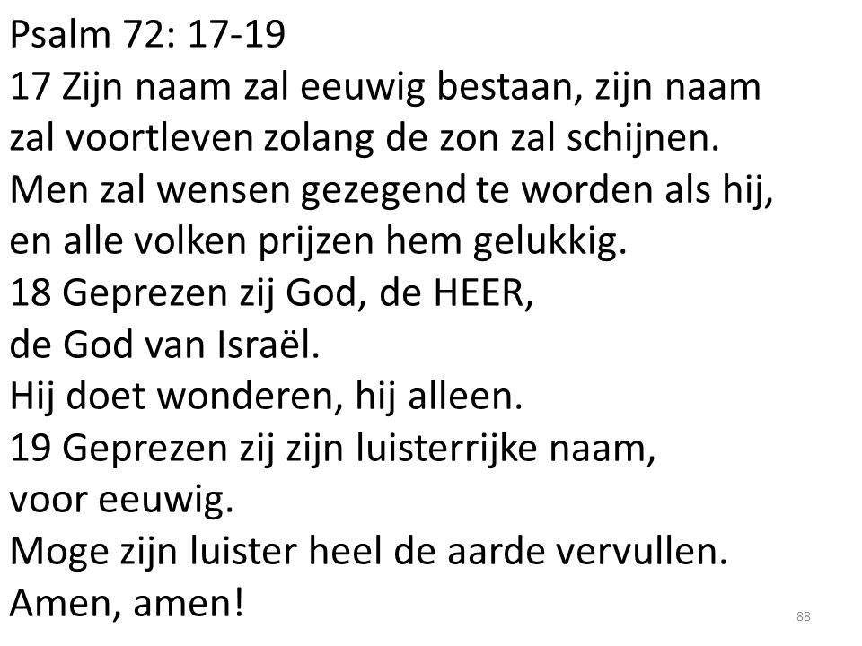 Psalm 72: 17-19 17 Zijn naam zal eeuwig bestaan, zijn naam zal voortleven zolang de zon zal schijnen. Men zal wensen gezegend te worden als hij, en al
