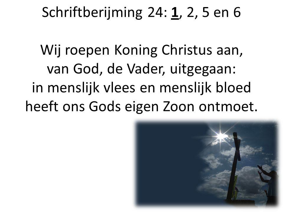 Schriftberijming 24: 1, 2, 5 en 6 Wij roepen Koning Christus aan, van God, de Vader, uitgegaan: in menslijk vlees en menslijk bloed heeft ons Gods eig