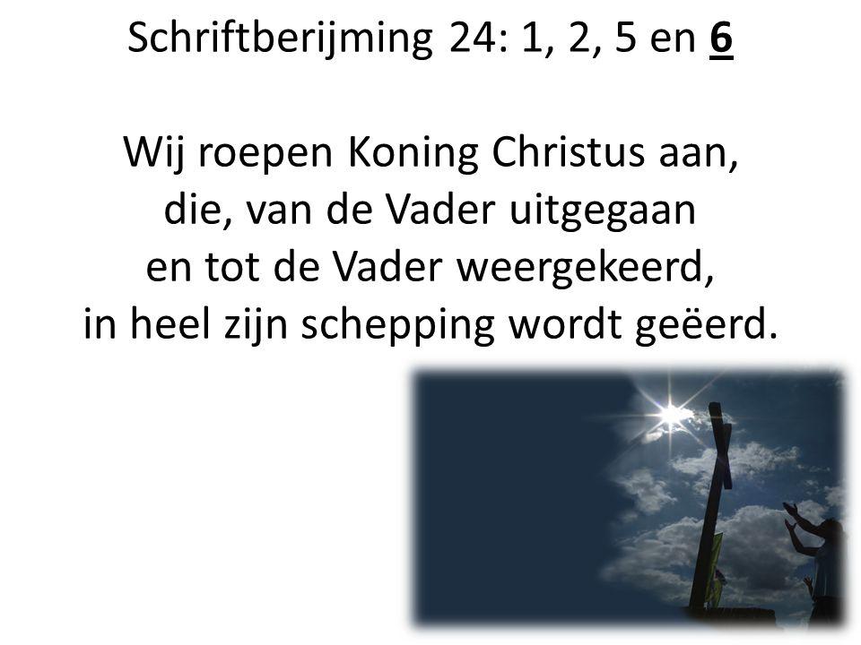 Schriftberijming 24: 1, 2, 5 en 6 Wij roepen Koning Christus aan, die, van de Vader uitgegaan en tot de Vader weergekeerd, in heel zijn schepping word