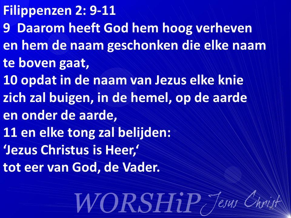 Filippenzen 2: 9-11 9 Daarom heeft God hem hoog verheven en hem de naam geschonken die elke naam te boven gaat, 10 opdat in de naam van Jezus elke kni