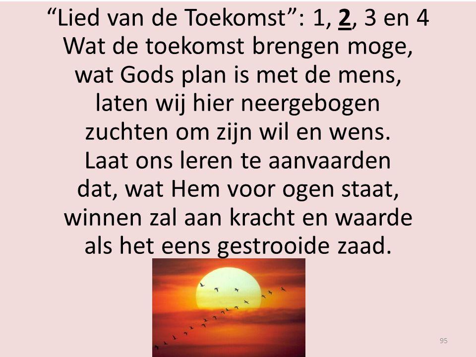 """""""Lied van de Toekomst"""": 1, 2, 3 en 4 Wat de toekomst brengen moge, wat Gods plan is met de mens, laten wij hier neergebogen zuchten om zijn wil en wen"""