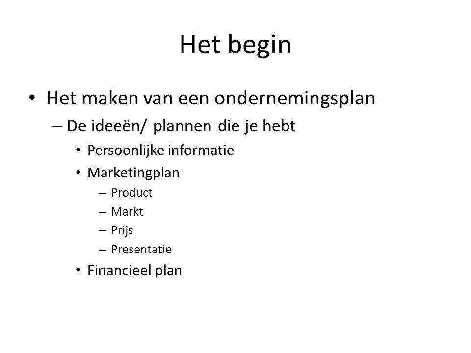 Het begin Het maken van een ondernemingsplan – De ideeën/ plannen die je hebt Persoonlijke informatie Marketingplan – Product – Markt – Prijs – Presen
