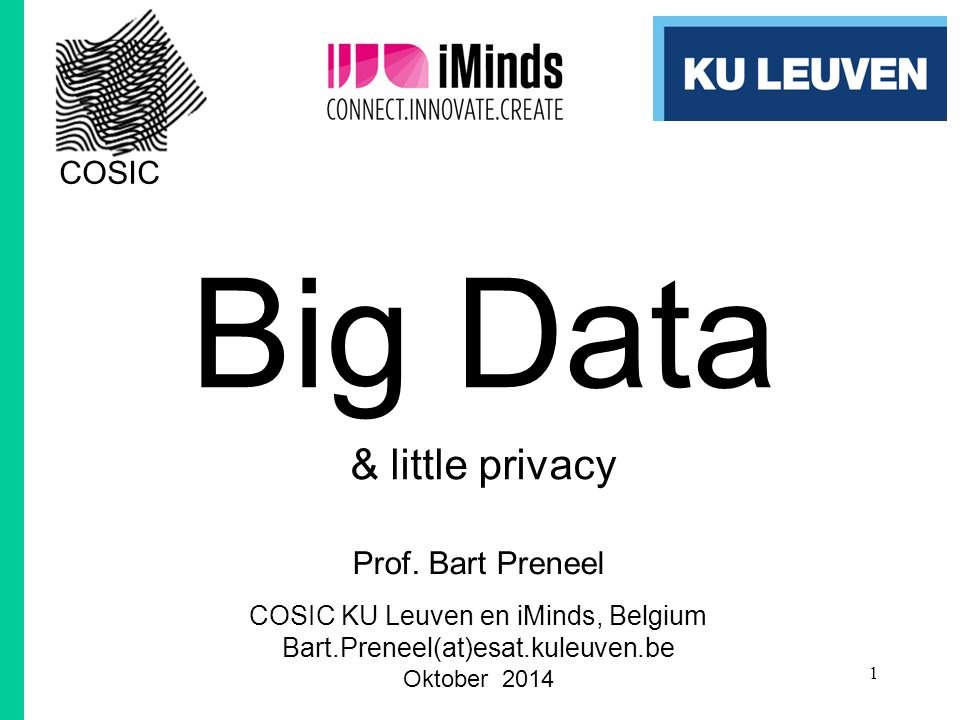Big Data & little privacy Prof. Bart Preneel COSIC KU Leuven en iMinds, Belgium Bart.Preneel(at)esat.kuleuven.be Oktober 2014 © COSIC KU Leuven, Bart