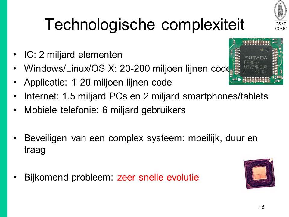 ESAT COSIC 16 Technologische complexiteit IC: 2 miljard elementen Windows/Linux/OS X: 20-200 miljoen lijnen code Applicatie: 1-20 miljoen lijnen code Internet: 1.5 miljard PCs en 2 miljard smartphones/tablets Mobiele telefonie: 6 miljard gebruikers Beveiligen van een complex systeem: moeilijk, duur en traag Bijkomend probleem: zeer snelle evolutie