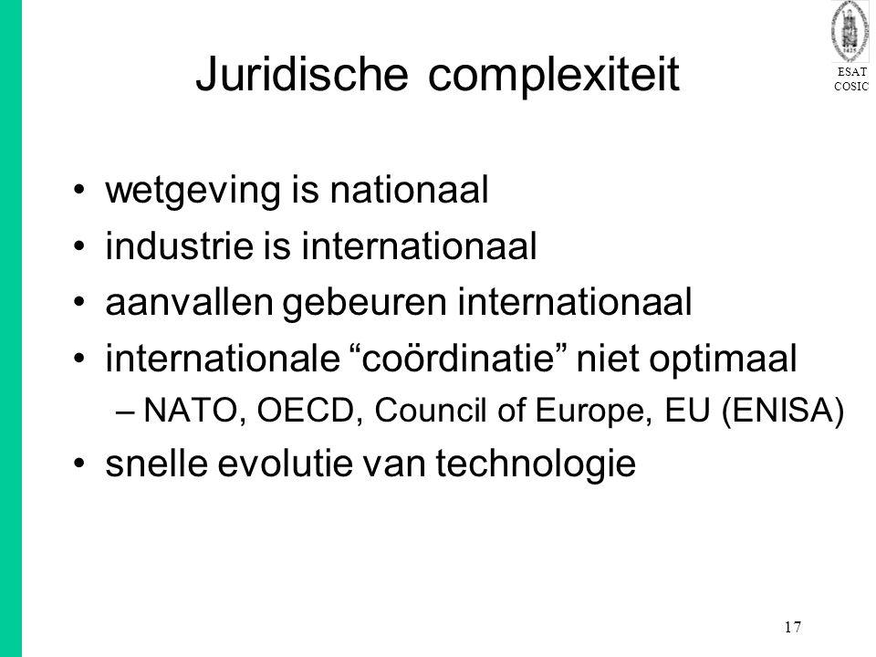 ESAT COSIC 17 Juridische complexiteit wetgeving is nationaal industrie is internationaal aanvallen gebeuren internationaal internationale coördinatie niet optimaal –NATO, OECD, Council of Europe, EU (ENISA) snelle evolutie van technologie