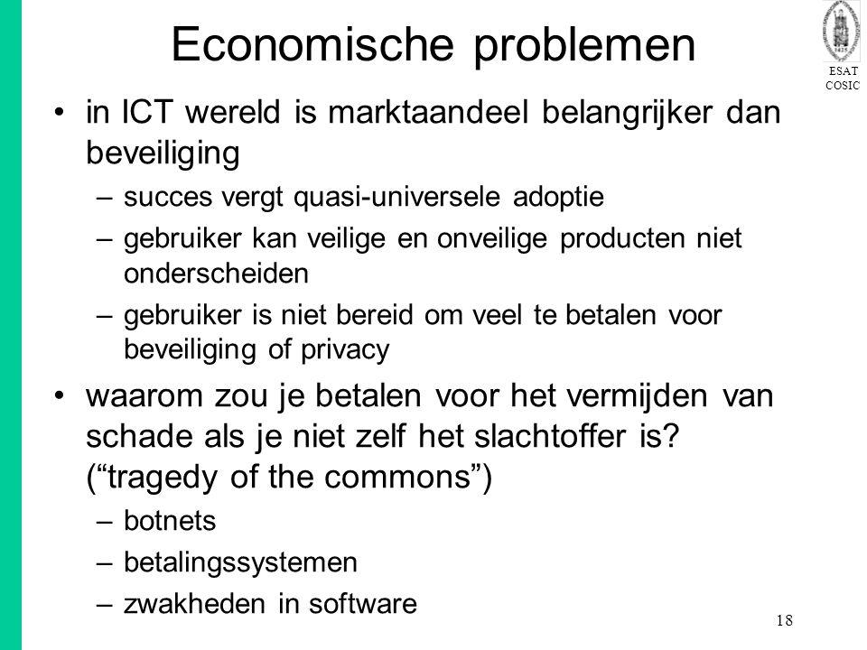 ESAT COSIC 18 Economische problemen in ICT wereld is marktaandeel belangrijker dan beveiliging –succes vergt quasi-universele adoptie –gebruiker kan veilige en onveilige producten niet onderscheiden –gebruiker is niet bereid om veel te betalen voor beveiliging of privacy waarom zou je betalen voor het vermijden van schade als je niet zelf het slachtoffer is.