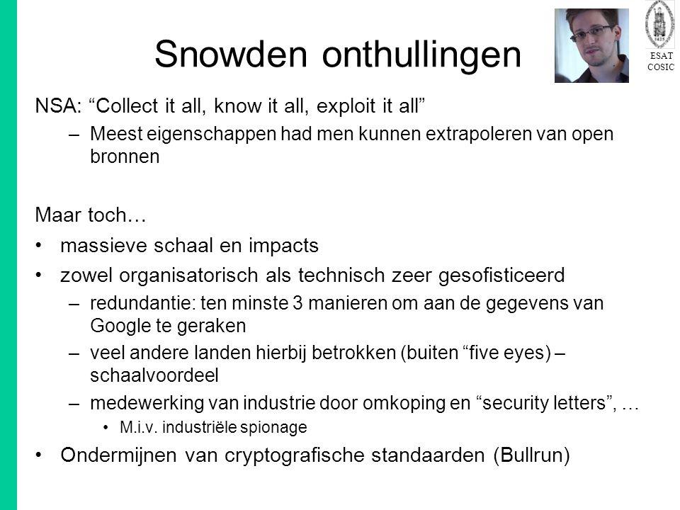 ESAT COSIC Snowden onthullingen NSA: Collect it all, know it all, exploit it all –Meest eigenschappen had men kunnen extrapoleren van open bronnen Maar toch… massieve schaal en impacts zowel organisatorisch als technisch zeer gesofisticeerd –redundantie: ten minste 3 manieren om aan de gegevens van Google te geraken –veel andere landen hierbij betrokken (buiten five eyes) – schaalvoordeel –medewerking van industrie door omkoping en security letters , … M.i.v.