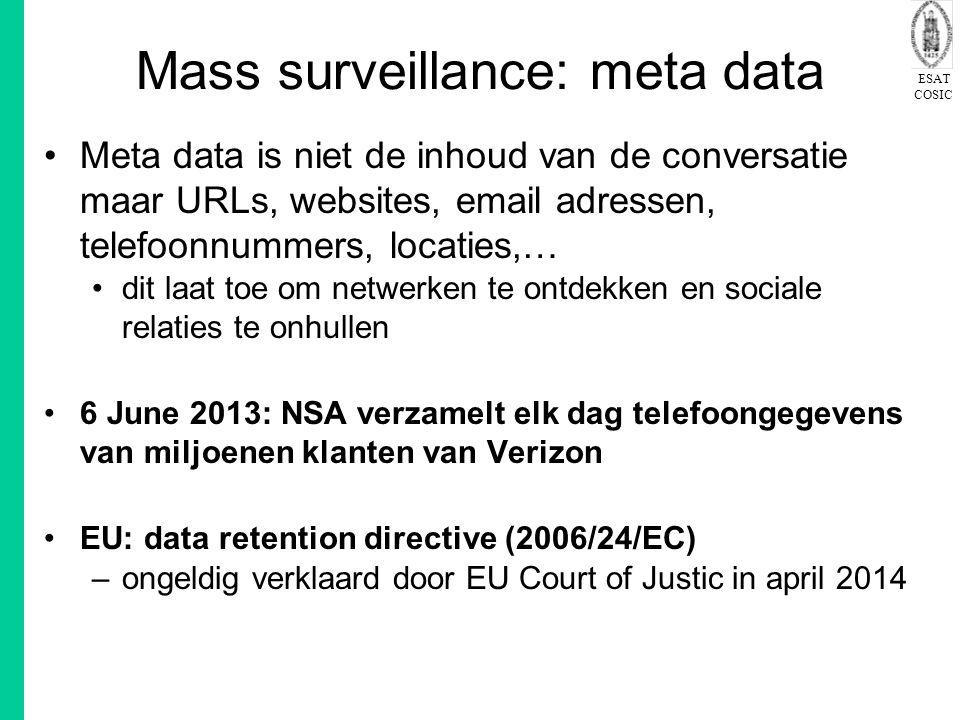 ESAT COSIC Mass surveillance: meta data Meta data is niet de inhoud van de conversatie maar URLs, websites, email adressen, telefoonnummers, locaties,… dit laat toe om netwerken te ontdekken en sociale relaties te onhullen 6 June 2013: NSA verzamelt elk dag telefoongegevens van miljoenen klanten van Verizon EU: data retention directive (2006/24/EC) –ongeldig verklaard door EU Court of Justic in april 2014