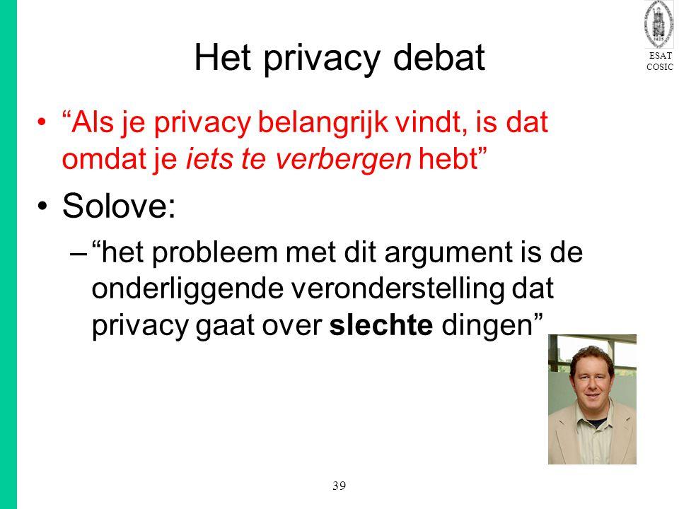 ESAT COSIC 39 Het privacy debat Als je privacy belangrijk vindt, is dat omdat je iets te verbergen hebt Solove: – het probleem met dit argument is de onderliggende veronderstelling dat privacy gaat over slechte dingen