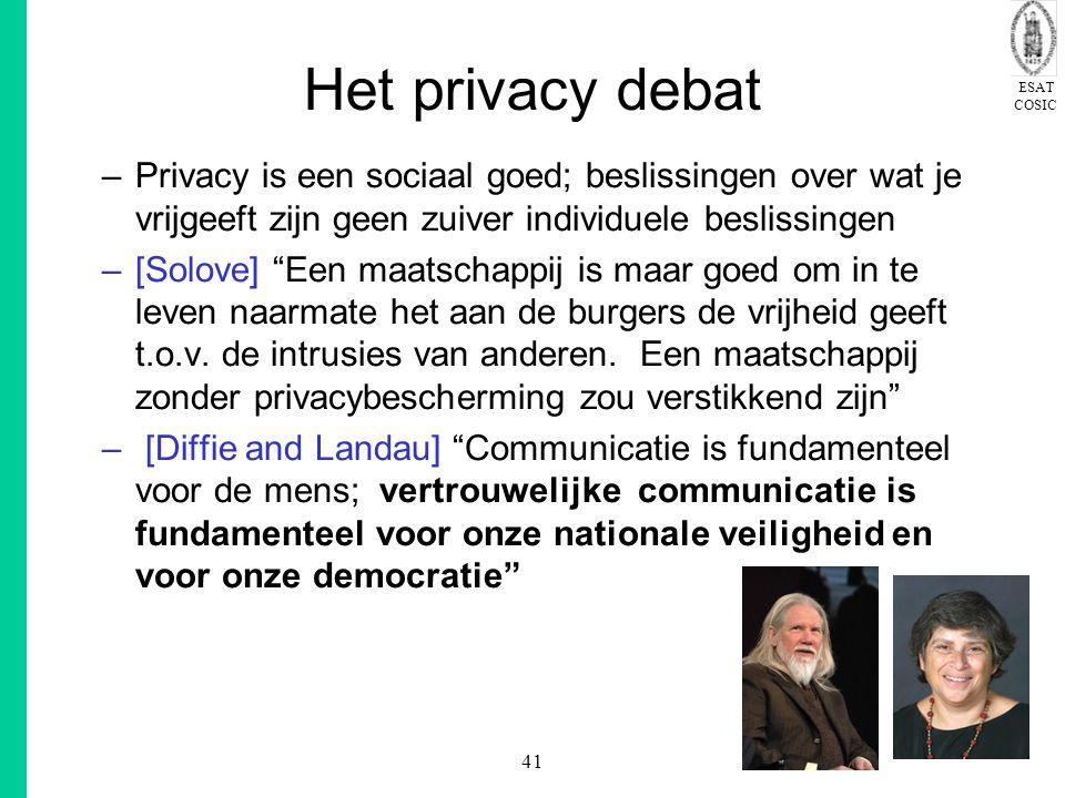 ESAT COSIC 41 Het privacy debat –Privacy is een sociaal goed; beslissingen over wat je vrijgeeft zijn geen zuiver individuele beslissingen –[Solove] Een maatschappij is maar goed om in te leven naarmate het aan de burgers de vrijheid geeft t.o.v.