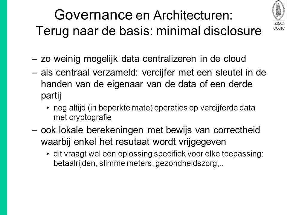 ESAT COSIC Governance en Architecturen: Terug naar de basis: minimal disclosure –zo weinig mogelijk data centralizeren in de cloud –als centraal verzameld: vercijfer met een sleutel in de handen van de eigenaar van de data of een derde partij nog altijd (in beperkte mate) operaties op vercijferde data met cryptografie –ook lokale berekeningen met bewijs van correctheid waarbij enkel het resutaat wordt vrijgegeven dit vraagt wel een oplossing specifiek voor elke toepassing: betaalrijden, slimme meters, gezondheidszorg,..