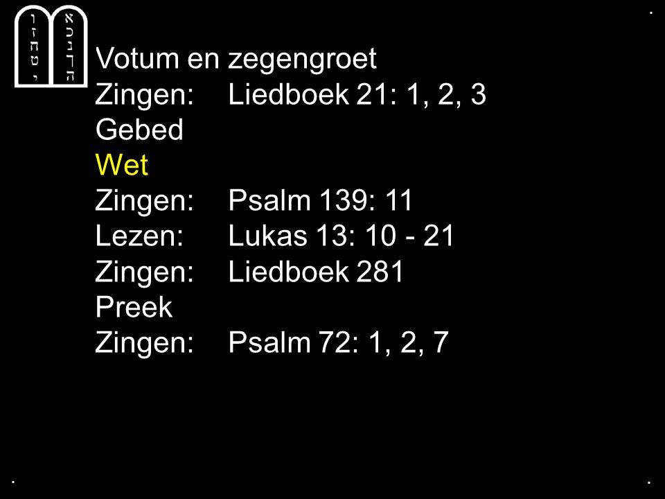 .... Votum en zegengroet Zingen: Liedboek 21: 1, 2, 3 Gebed Wet Zingen: Psalm 139: 11 Lezen: Lukas 13: 10 - 21 Zingen: Liedboek 281 Preek Zingen: Psal