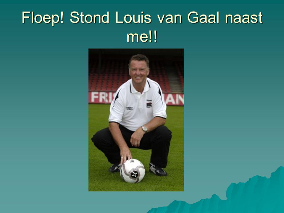 Floep! Stond Louis van Gaal naast me!!