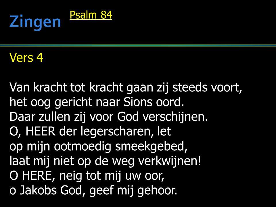 Vers 4 Van kracht tot kracht gaan zij steeds voort, het oog gericht naar Sions oord. Daar zullen zij voor God verschijnen. O, HEER der legerscharen, l