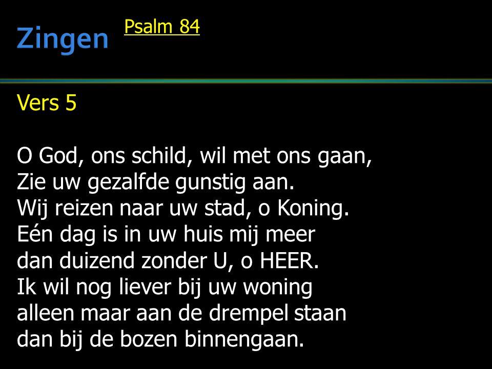 Vers 5 O God, ons schild, wil met ons gaan, Zie uw gezalfde gunstig aan. Wij reizen naar uw stad, o Koning. Eén dag is in uw huis mij meer dan duizend