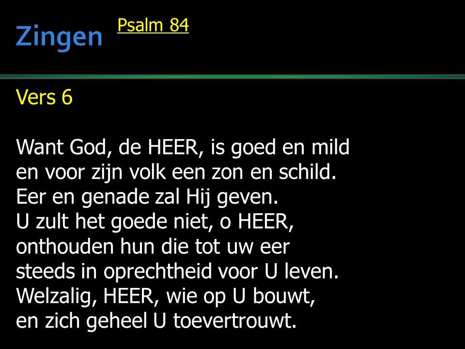 Vers 6 Want God, de HEER, is goed en mild en voor zijn volk een zon en schild. Eer en genade zal Hij geven. U zult het goede niet, o HEER, onthouden h