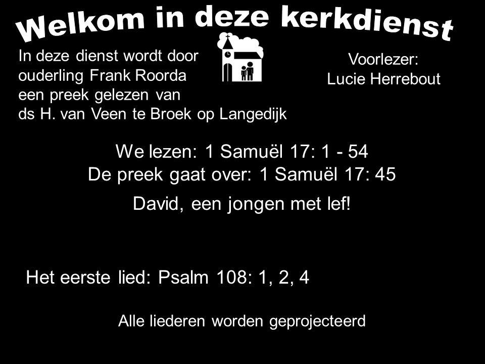 We lezen: 1 Samuël 17: 1 - 54 De preek gaat over: 1 Samuël 17: 45 David, een jongen met lef! Alle liederen worden geprojecteerd Voorlezer: Lucie Herre