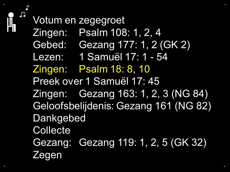 .... Votum en zegegroet Zingen:Psalm 108: 1, 2, 4 Gebed: Gezang 177: 1, 2 (GK 2) Lezen:1 Samuël 17: 1 - 54 Zingen:Psalm 18: 8, 10 Preek over 1 Samuël