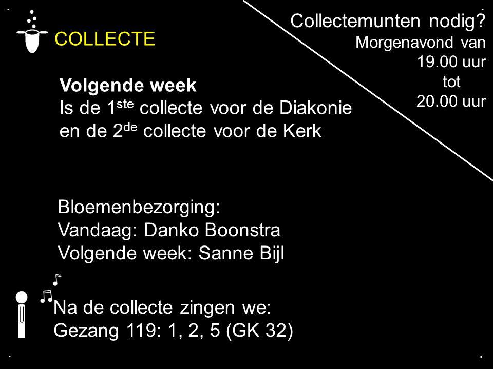 .... COLLECTE Volgende week Is de 1 ste collecte voor de Diakonie en de 2 de collecte voor de Kerk Na de collecte zingen we: Gezang 119: 1, 2, 5 (GK 3