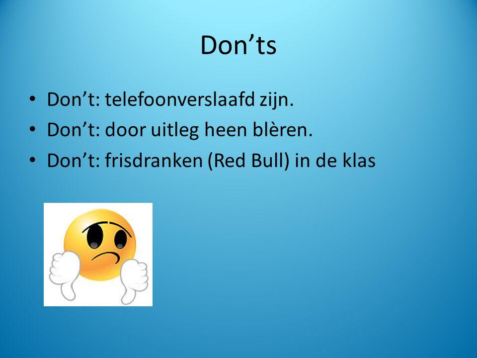 Don'ts Don't: telefoonverslaafd zijn. Don't: door uitleg heen blèren. Don't: frisdranken (Red Bull) in de klas