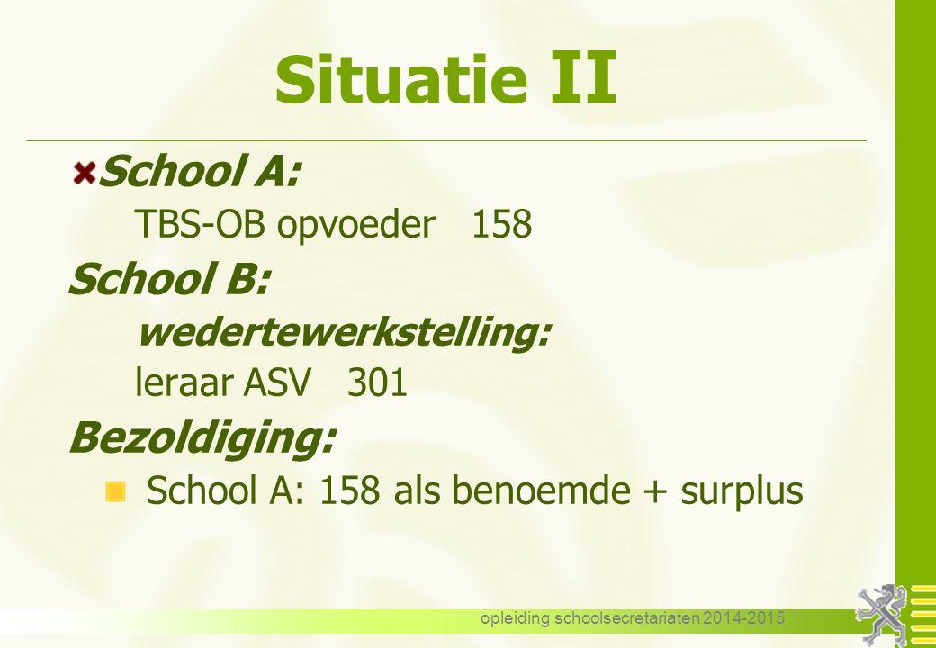 opleiding schoolsecretariaten 2014-2015 Situatie II School A: TBS-OB opvoeder 158 School B: wedertewerkstelling: leraar ASV 301 Bezoldiging: School A: 158 als benoemde + surplus