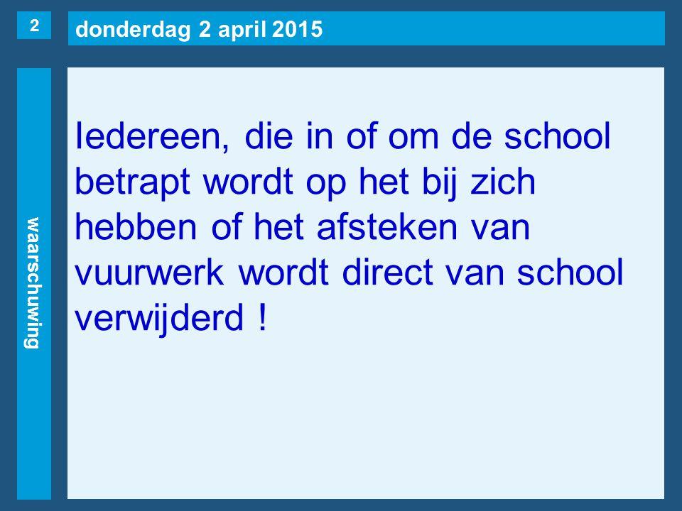 donderdag 2 april 2015 waarschuwing Iedereen, die in of om de school betrapt wordt op het bij zich hebben of het afsteken van vuurwerk wordt direct van school verwijderd .