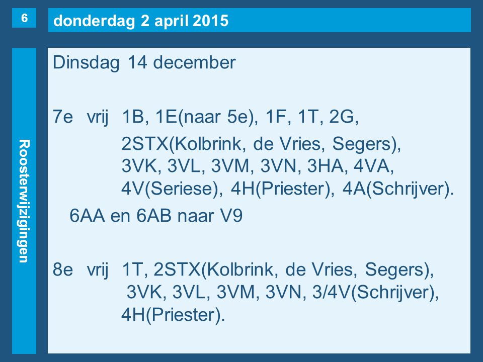 donderdag 2 april 2015 Roosterwijzigingen Dinsdag 14 december 7evrij1B, 1E(naar 5e), 1F, 1T, 2G, 2STX(Kolbrink, de Vries, Segers), 3VK, 3VL, 3VM, 3VN, 3HA, 4VA, 4V(Seriese), 4H(Priester), 4A(Schrijver).